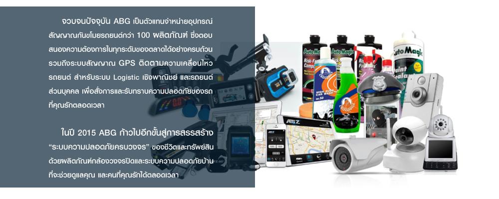 """จวบจนปัจจุบัน ABG เป็นตัวแทนจำหน่ายอุปกรณ์ สัญญาณกันขโมยรถยนต์กว่า 100 ผลิตภัณฑ์ ซึ่งตอบ สนองความต้องการในทุกระดับของตลาดได้อย่างครบถ้วน รวมถึงระบบสัญญาณ GPS ติดตามความเคลื่อนไหว รถยนต์ สำหรับระบบ Logistic เชิงพาณิชย์ และรถยนต์ ส่วนบุคคล เพื่อสั่งการและรับทราบความปลอดภัยของรถ ที่คุณรักตลอดเวลา       ในปี 2015 ABG ก้าวไปอีกขั้นสู่การสรรสร้าง """"ระบบความปลอดภัยครบวงจร"""" ของชีวิตและทรัพย์สิน ด้วยผลิตภัณฑ์กล้องวงจรปิดและระบบความปลอดภัยบ้าน ที่จะช่วยดูแลคุณ และคนที่คุณรักได้ตลอดเวลา"""